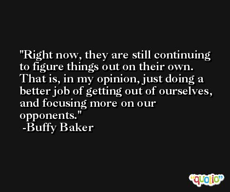 Right now, they are still continuing to figure things out on their own. That is, in my opinion, just doing a better job of getting out of ourselves, and focusing more on our opponents. -Buffy Baker
