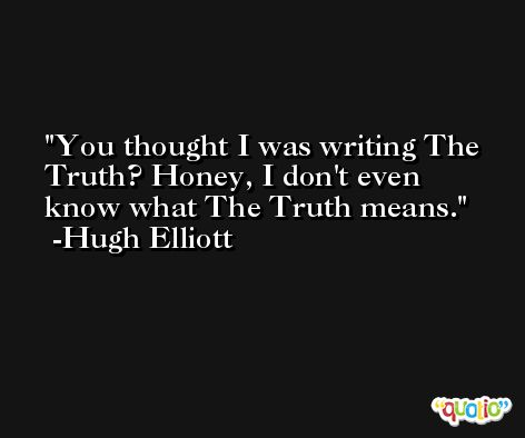 You thought I was writing The Truth? Honey, I don't even know what The Truth means. -Hugh Elliott