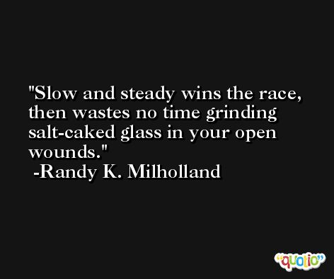 Slow and steady wins the race, then wastes no time grinding salt-caked glass in your open wounds. -Randy K. Milholland