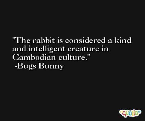 The rabbit is considered a kind and intelligent creature in Cambodian culture. -Bugs Bunny