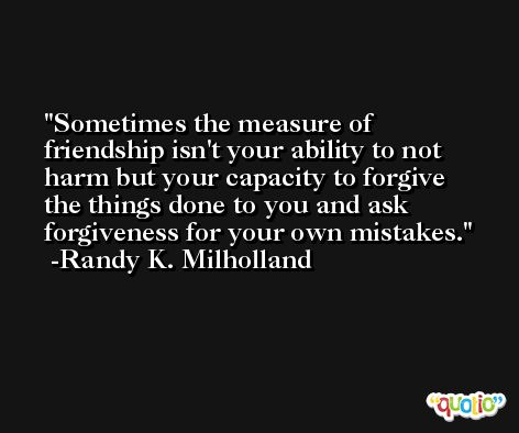 Sometimes the measure of friendship isn't your ability to not harm but your capacity to forgive the things done to you and ask forgiveness for your own mistakes. -Randy K. Milholland