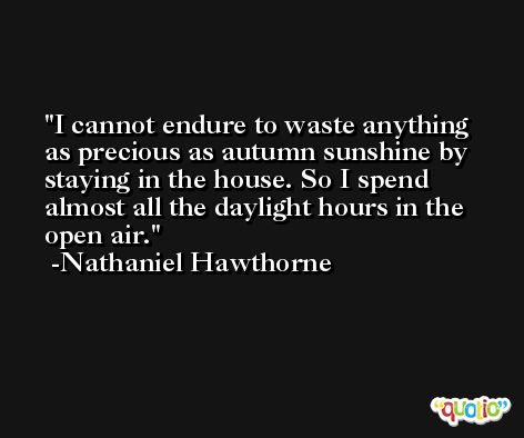 I cannot endure to waste anything as precious as autumn sunshine by staying in the house. So I spend almost all the daylight hours in the open air. -Nathaniel Hawthorne