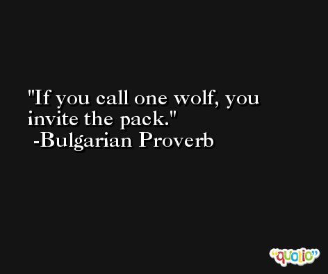 If you call one wolf, you invite the pack. -Bulgarian Proverb