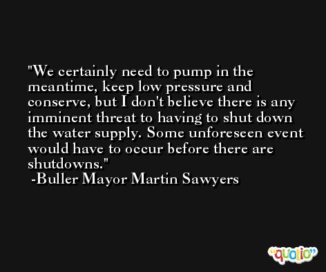 We certainly need to pump in the meantime, keep low pressure and conserve, but I don't believe there is any imminent threat to having to shut down the water supply. Some unforeseen event would have to occur before there are shutdowns. -Buller Mayor Martin Sawyers
