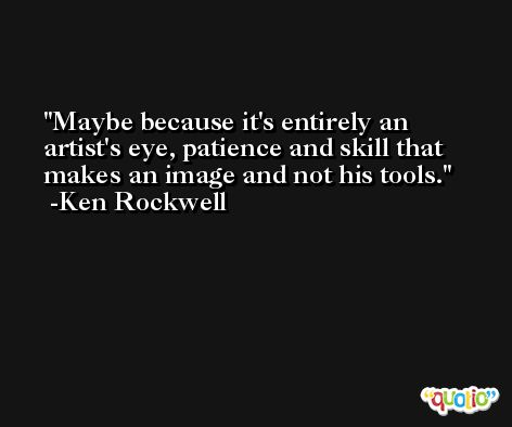 Maybe because it's entirely an artist's eye, patience and skill that makes an image and not his tools. -Ken Rockwell