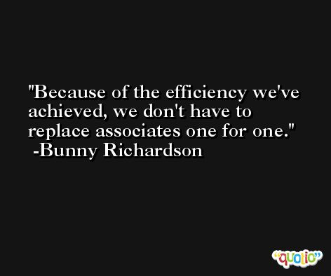 Because of the efficiency we've achieved, we don't have to replace associates one for one. -Bunny Richardson