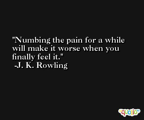 Numbing the pain for a while will make it worse when you finally feel it. -J. K. Rowling