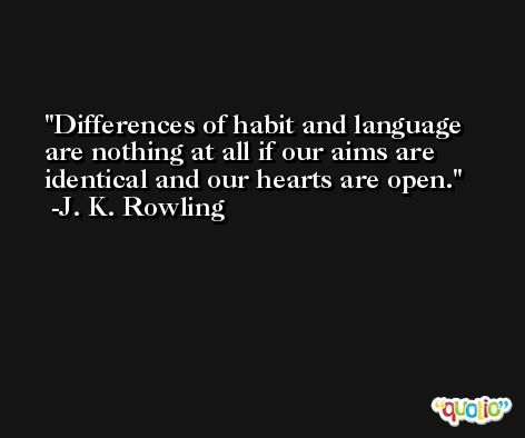 Differences of habit and language are nothing at all if our aims are identical and our hearts are open. -J. K. Rowling