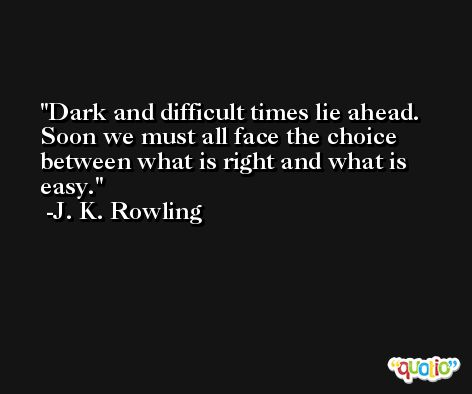 Dark and difficult times lie ahead. Soon we must all face the choice between what is right and what is easy. -J. K. Rowling