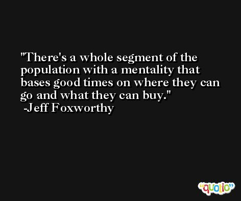 There's a whole segment of the population with a mentality that bases good times on where they can go and what they can buy. -Jeff Foxworthy
