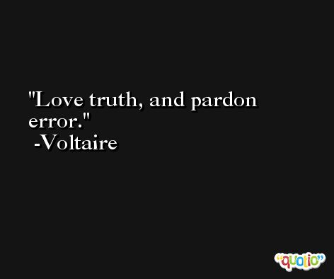Love truth, and pardon error. -Voltaire