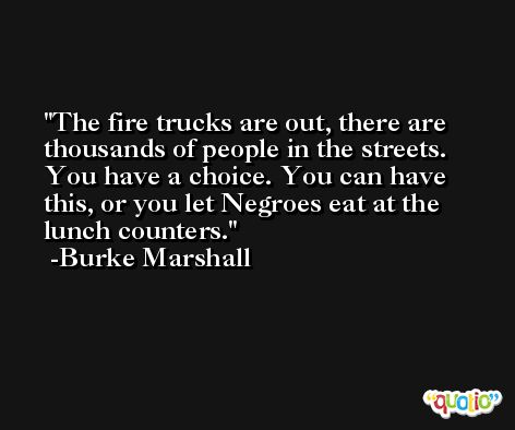 The fire trucks are out, there are thousands of people in the streets. You have a choice. You can have this, or you let Negroes eat at the lunch counters. -Burke Marshall