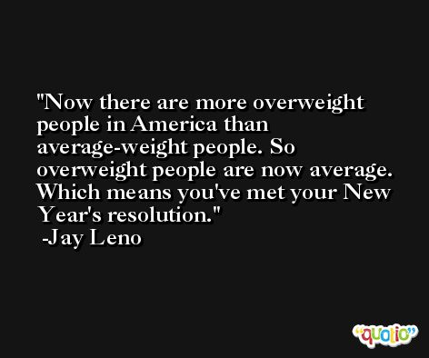Now there are more overweight people in America than average-weight people. So overweight people are now average. Which means you've met your New Year's resolution. -Jay Leno