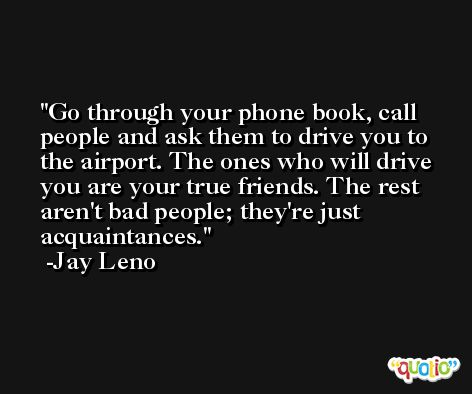 Go through your phone book, call people and ask them to drive you to the airport. The ones who will drive you are your true friends. The rest aren't bad people; they're just acquaintances. -Jay Leno