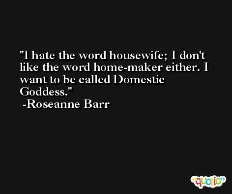 I hate the word housewife; I don't like the word home-maker either. I want to be called Domestic Goddess. -Roseanne Barr