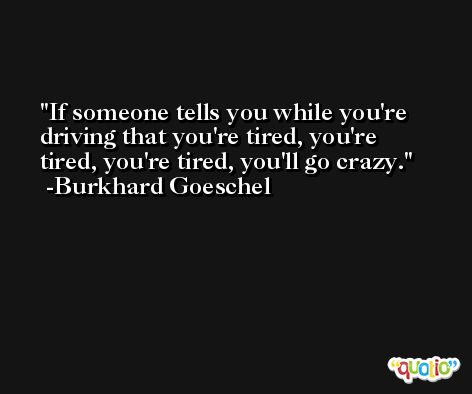 If someone tells you while you're driving that you're tired, you're tired, you're tired, you'll go crazy. -Burkhard Goeschel