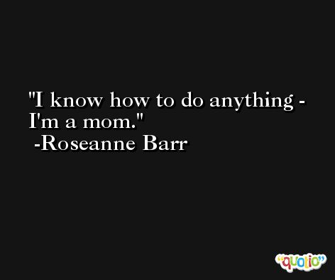 I know how to do anything - I'm a mom. -Roseanne Barr