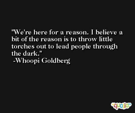 We're here for a reason. I believe a bit of the reason is to throw little torches out to lead people through the dark. -Whoopi Goldberg