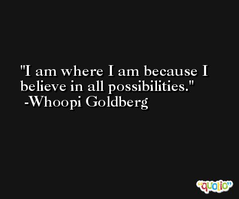 I am where I am because I believe in all possibilities. -Whoopi Goldberg