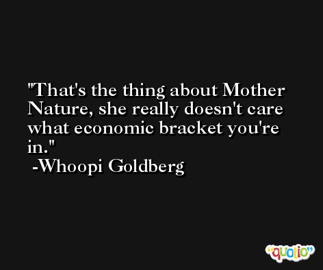 That's the thing about Mother Nature, she really doesn't care what economic bracket you're in. -Whoopi Goldberg