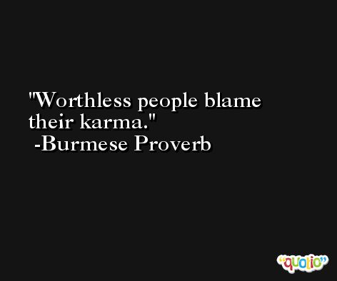 Worthless people blame their karma. -Burmese Proverb