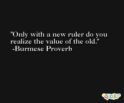 Only with a new ruler do you realize the value of the old. -Burmese Proverb