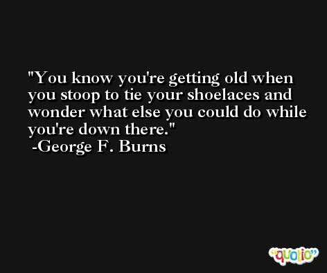 You know you're getting old when you stoop to tie your shoelaces and wonder what else you could do while you're down there. -George F. Burns