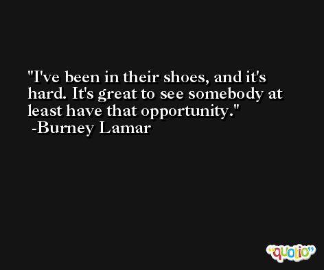 I've been in their shoes, and it's hard. It's great to see somebody at least have that opportunity. -Burney Lamar