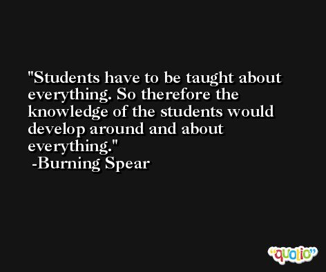 Students have to be taught about everything. So therefore the knowledge of the students would develop around and about everything. -Burning Spear