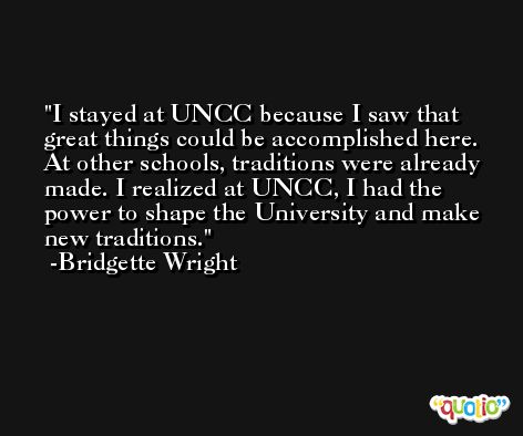 I stayed at UNCC because I saw that great things could be accomplished here. At other schools, traditions were already made. I realized at UNCC, I had the power to shape the University and make new traditions. -Bridgette Wright