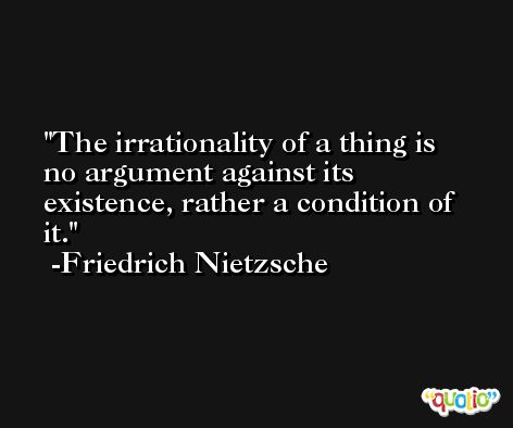 The irrationality of a thing is no argument against its existence, rather a condition of it. -Friedrich Nietzsche