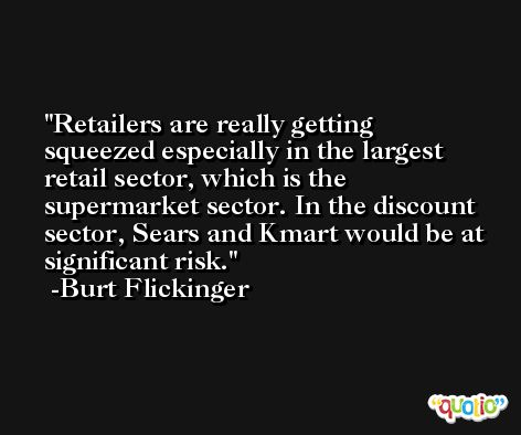 Retailers are really getting squeezed especially in the largest retail sector, which is the supermarket sector. In the discount sector, Sears and Kmart would be at significant risk. -Burt Flickinger