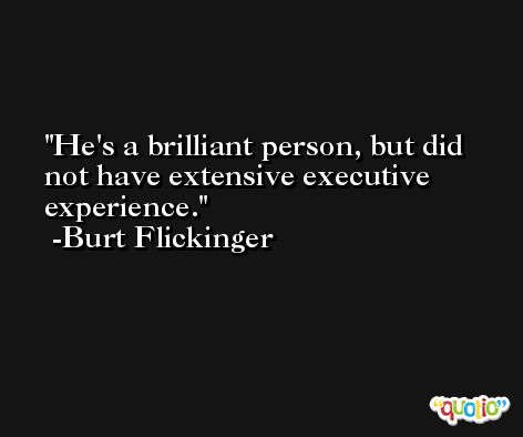 He's a brilliant person, but did not have extensive executive experience. -Burt Flickinger
