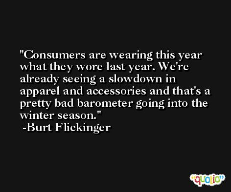 Consumers are wearing this year what they wore last year. We're already seeing a slowdown in apparel and accessories and that's a pretty bad barometer going into the winter season. -Burt Flickinger