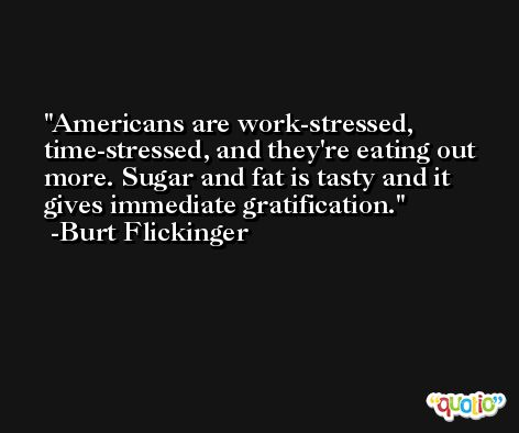 Americans are work-stressed, time-stressed, and they're eating out more. Sugar and fat is tasty and it gives immediate gratification. -Burt Flickinger