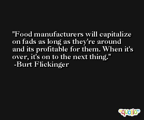 Food manufacturers will capitalize on fads as long as they're around and its profitable for them. When it's over, it's on to the next thing. -Burt Flickinger