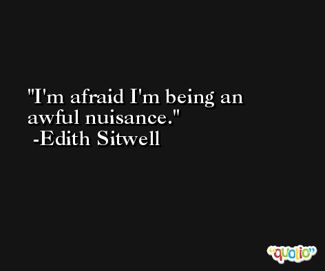 I'm afraid I'm being an awful nuisance. -Edith Sitwell