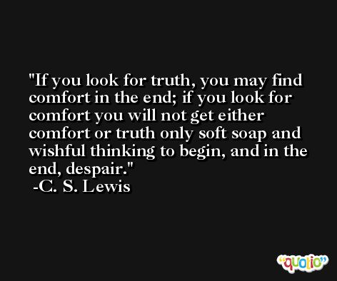 If you look for truth, you may find comfort in the end; if you look for comfort you will not get either comfort or truth only soft soap and wishful thinking to begin, and in the end, despair. -C. S. Lewis