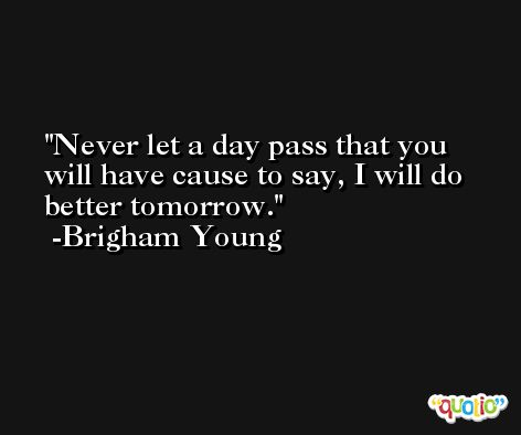 Never let a day pass that you will have cause to say, I will do better tomorrow. -Brigham Young