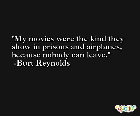 My movies were the kind they show in prisons and airplanes, because nobody can leave. -Burt Reynolds
