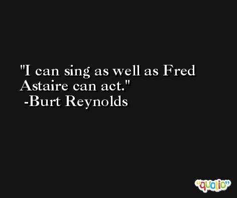 I can sing as well as Fred Astaire can act. -Burt Reynolds