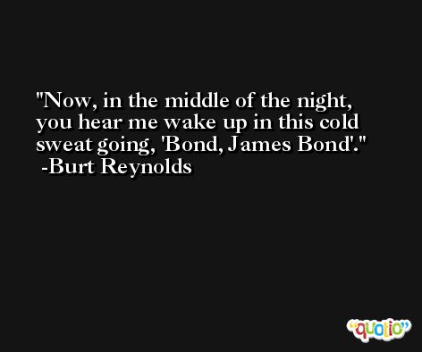 Now, in the middle of the night, you hear me wake up in this cold sweat going, 'Bond, James Bond'. -Burt Reynolds