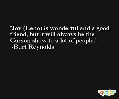 Jay (Leno) is wonderful and a good friend, but it will always be the Carson show to a lot of people. -Burt Reynolds