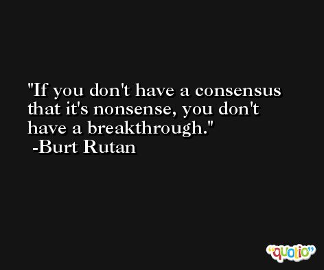 If you don't have a consensus that it's nonsense, you don't have a breakthrough. -Burt Rutan