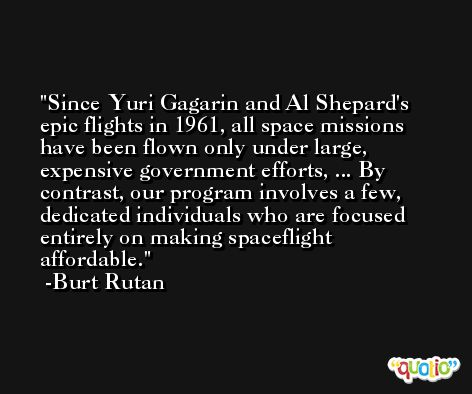 Since Yuri Gagarin and Al Shepard's epic flights in 1961, all space missions have been flown only under large, expensive government efforts, ... By contrast, our program involves a few, dedicated individuals who are focused entirely on making spaceflight affordable. -Burt Rutan