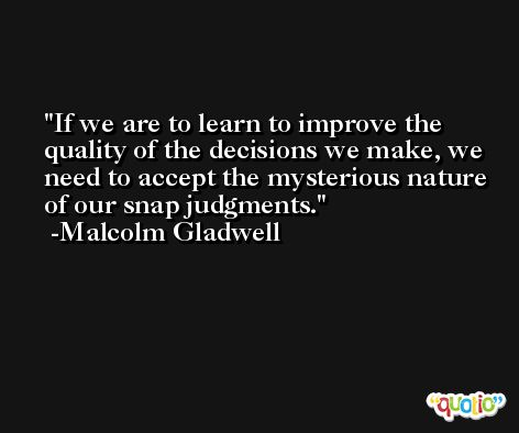 If we are to learn to improve the quality of the decisions we make, we need to accept the mysterious nature of our snap judgments. -Malcolm Gladwell