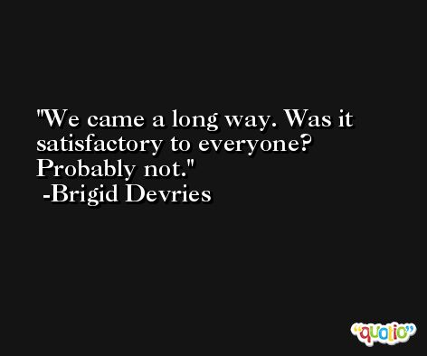 We came a long way. Was it satisfactory to everyone? Probably not. -Brigid Devries