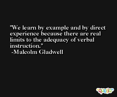 We learn by example and by direct experience because there are real limits to the adequacy of verbal instruction. -Malcolm Gladwell