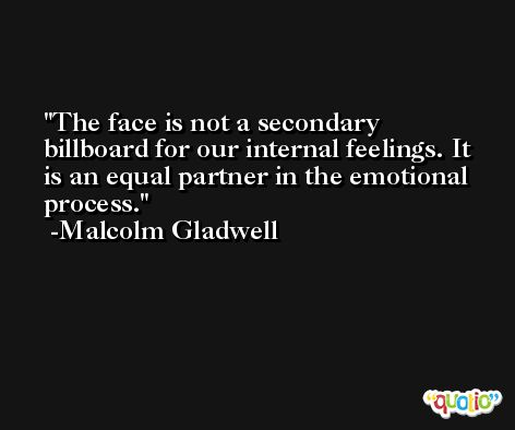 The face is not a secondary billboard for our internal feelings. It is an equal partner in the emotional process. -Malcolm Gladwell