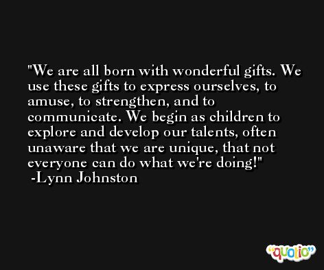 We are all born with wonderful gifts. We use these gifts to express ourselves, to amuse, to strengthen, and to communicate. We begin as children to explore and develop our talents, often unaware that we are unique, that not everyone can do what we're doing! -Lynn Johnston